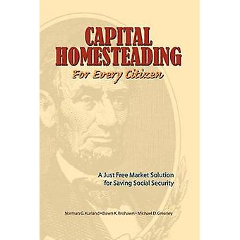 Capital Homesteading for Every Citizen A Just Free Market Solution for Saving Social Security by Kurland & Norman G.