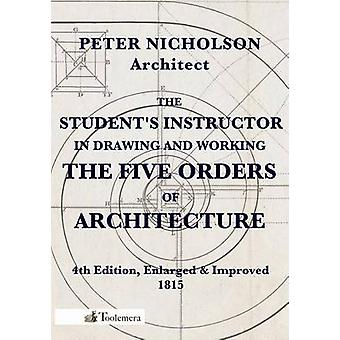 The Students Instructor in Drawing and Working the Five Orders of Architecture by Nicholson & Peter