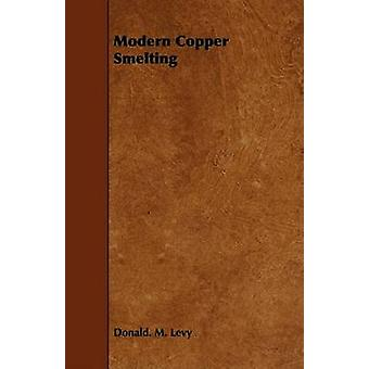 Modern Copper Smelting by Levy & Donald. M.