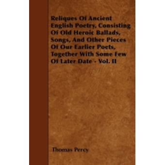 Reliques Of Ancient English Poetry Consisting Of Old Heroic Ballads Songs And Other Pieces Of Our Earlier Poets Together With Some Few Of Later Date  Vol. II by Percy & Thomas