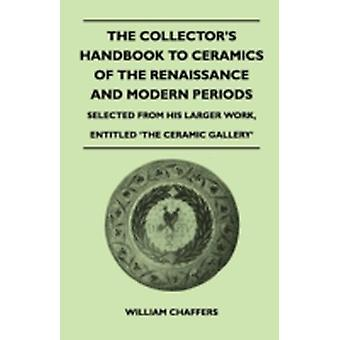 The Collectors Handbook to Ceramics of the Renaissance and Modern Periods  Selected from His Larger Work Entitled The Ceramic Gallery by Chaffers & William