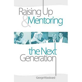 Raising Up and Mentoring the Next Generation The Heart of a Godly Father by Woodward & George