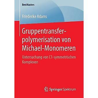 Gruppentransferpolymerisation von MichaelMonomeren  Untersuchung von C1symmetrischen Komplexen by Adams & Friederike