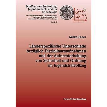 Lnderspezifische Unterschiede bezglich Disziplinarmanahmen und der Aufrechterhaltung von Sicherheit und Ordnung im Jugendstrafvollzug by Faber & Mirko