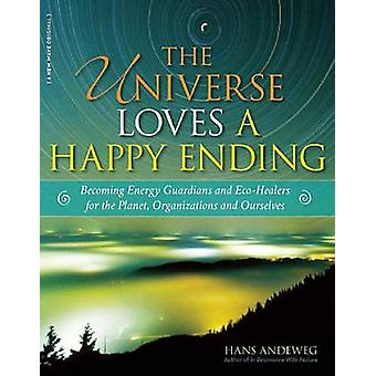 The Universe Loves a Happy Ending Becoming Energy Guardians and EcoHealers for the Planet Organizations and Ourselves by Andeweg & Hans