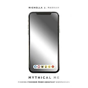 Mythical Me  Finding Freedom from Constant Comparison by Richella Parham