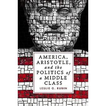 America - Aristotle - and the Politics of a Middle Class by Leslie G.