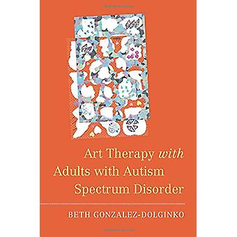 Art Therapy with Adults with Autism Spectrum Disorder by Beth Gonzale