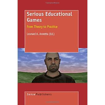 Serious Educational Games - From Theory to Practice by Leonard Annetta