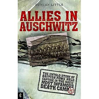 Allies in Auschwitz  The Untold Story of British POWs Held Captive in the Nazis Most Infamous Death Camp by Duncan Little
