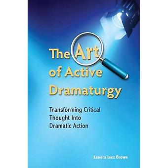 The Art of Active Dramaturgy  Transforming Critical Thought into Dramatic Action by Lenora Inez Brown