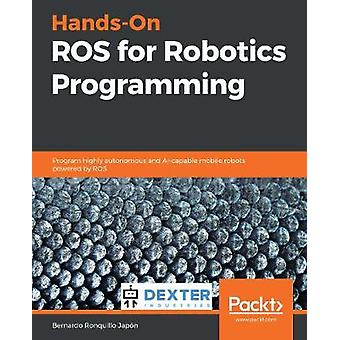 Hands-On ROS for Robotics Programming - Program highly autonomous and