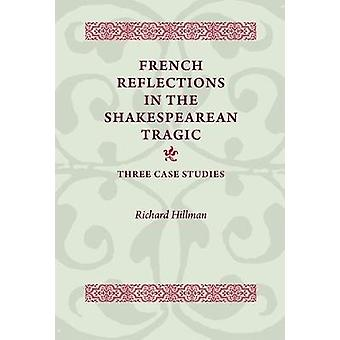 French Reflections in the Shakespearean Tragic by Richard Hillman