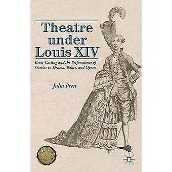 Theatre Under Louis XIV  CrossCasting and the Performance of Gender in Drama Ballet and Opera by Julia Prest
