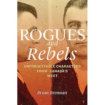 Rogues and Rebels - Unforgettable Characters from Canada's West by Bri