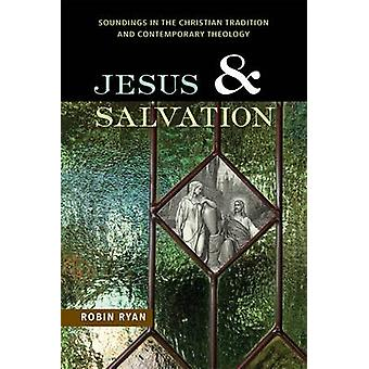 Jesus and Salvation Soundings in the Christian Tradition and Contemporary Theology by Ryan & Robin