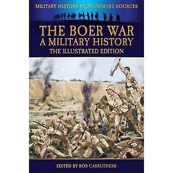 The Boer War  A Military History  The Illustrated Edition by Wisser & John