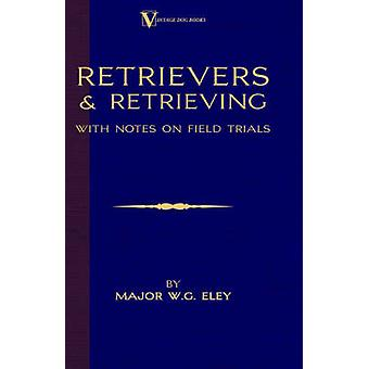 Retrievers And Retrieving  with Notes On Field Trials A Vintage Dog Books Breed Classic  Labrador  FlatCoated Retriever by Eley & Major W.G.