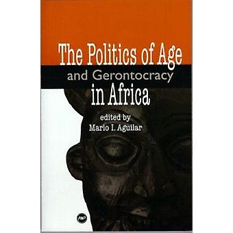 Politics Of Age And Gerontocracy In Africa by Mario I. Aguilar - 9780