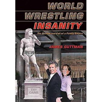 World Wrestling Insanity - The Decline and Fall of a Family Empire by