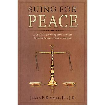 Suing for Peace - A Guide for Resolving Life's Conflicts by James P. K