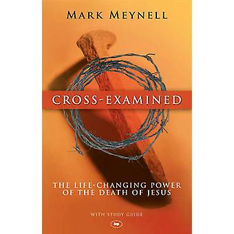 Cross-examined - The Life-changing Power of the Death of Jesus by Mark