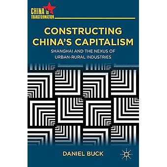 Constructing Chinas Capitalism  Shanghai and the Nexus of UrbanRural Industries by D Buck