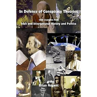 In Defence of Conspiracy Theories With Examples from Irish and International History and Politics by Nugent & Brian