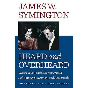 HEARD AND OVERHEARD Words Wise and Otherwise with Politicians Statesmen and Real People by Symington & James W.