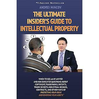 The Ultimate Insiders Guide to Intellectual Property When to See an IP Lawyer and Ask Educated Questions about Copyright Trademarks Patents Trade by Mincov & Andrei