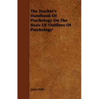 The Teachers Handbook of Psychology on the Basis of Outlines of Psychology by Sully & James