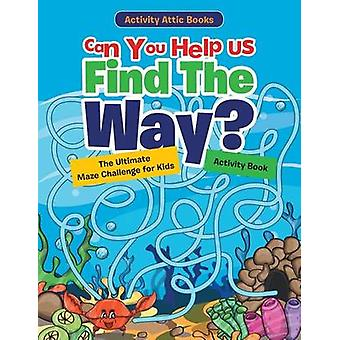 Can You Help Us Find The Way The Ultimate Maze Challenge for Kids Activity Book by Activity Attic Books