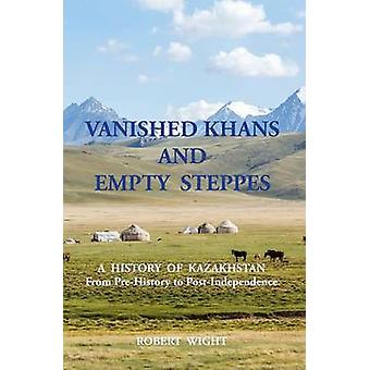 VANISHED KHANS AND  EMPTY  STEPPES A  HISTORY  OF  KAZAKHSTAN From PreHistory to PostIndependence by Wight & Robert