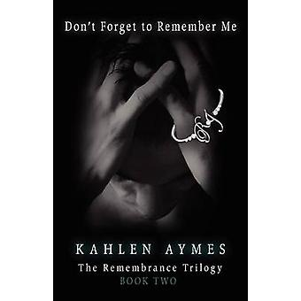 Dont Forget to Remember Me The Remembrance Series Book 3 by Aymes & Kahlen