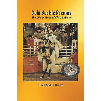 Gold Buckle Dreams The Life  Times of Chris LeDoux by Brown & David G.