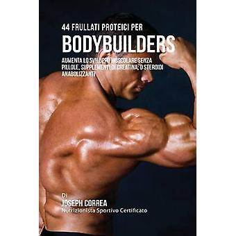 44 Frullati Proteici Per Bodybuilders Aumenta Lo Sviluppo Muscolare Senza Pillole Supplementi Di Creatina O Steroidi Anabolizzanti by Correa & Joseph