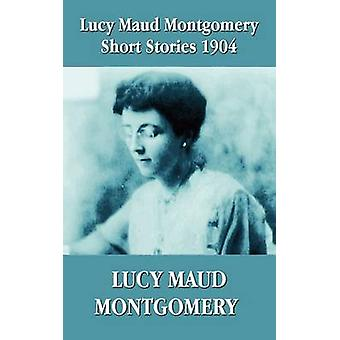 Lucy Maud Montgomery Short Stories 1904 by Montgomery & Lucy Maud