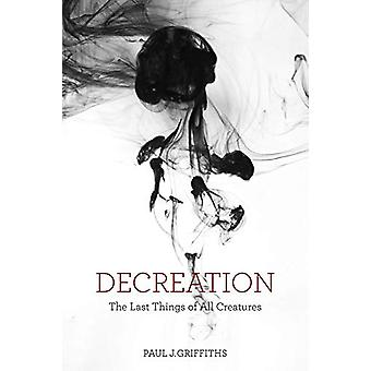 Decreation - The Last Things of All Creatures by Paul J. Griffiths - 9