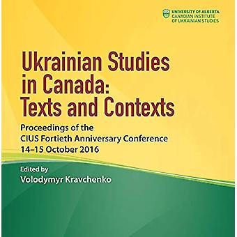 Ukrainian Studies in Canada - Texts and Contexts - Proceedings of the C