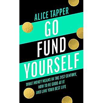 Go Fund Yourself - Vad pengar betyder i det 21: a århundradet - Hur man ska gå