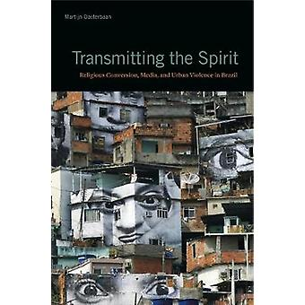 Transmitting the Spirit - Religious Conversion - Media - and Urban Vio