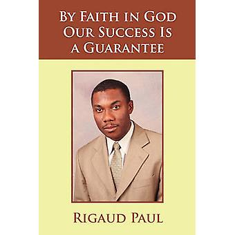 By Faith in God Our Success Is a Guarantee by Paul Rigaud Paul - 9781