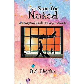 I've Seen You Naked - A Navigational Guide to Airport Security by B S