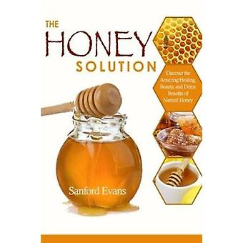 The Honey Solution - Discover the Amazing Healing - Beauty - and Detox