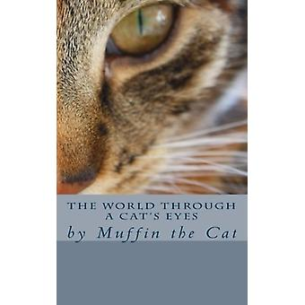 The World Through a Cat's Eyes - By Muffin the Cat by Muffin - 9781500