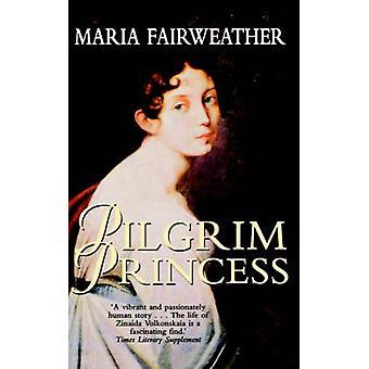 The Pilgrim Princess - A Life of Princess Volkonsky by Maria Fairweath