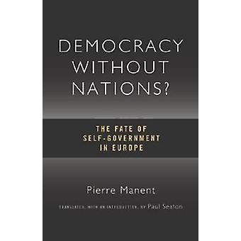 Democracy without Nations - The Fate of Self-government in Europe by P
