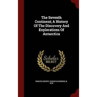 The Seventh Continent A History Of The Discovery And Explorations Of Antarctica by Wright & Helen S. Helen Saunders & b. 18