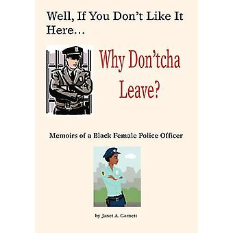 Well If You Dont Like It Here Why Dont Cha Leave Memoirs of a Black Female Police Officer by Garnett & Janet A.