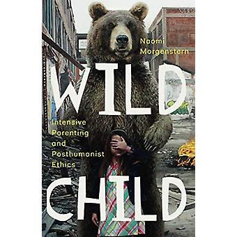 Wild Child - Intensive Parenting and Posthumanist Ethics by Naomi Morg
